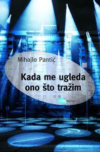 Kada me ugleda ono što tražim: nova knjiga priča Mihajla Pantića
